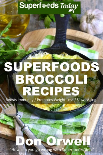 Superfoods Broccoli Recipes: Over 30 Quick & Easy Gluten Free Low Cholesterol Whole Foods Recipes full of Antioxidants & Phytochemicals (Natural Weight Loss Transformation Book 119) by Don Orwell