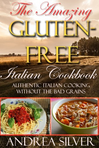 The Amazing Gluten Free Italian Cookbook: Authentic Italian Cooking Without the Bad Grains (Easy Gluten Free Cooking, Pasta Recipes and Diet Cookbooks Book 1) by Andrea Silver