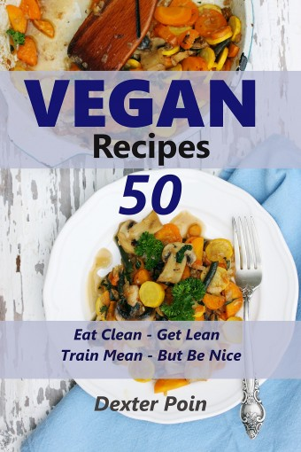 50 Vegan Recipes – Eat Clean – Get Lean – Train Mean – But Be Nice by Dexter Poin