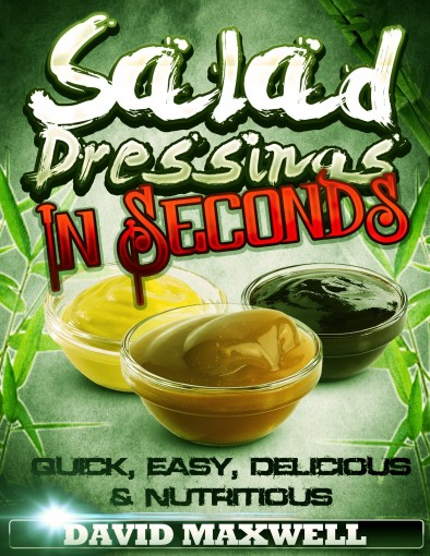 Salad Dressings in Seconds!! (Salad Dressing Recipes Cookbook Book 1) by David Maxwell