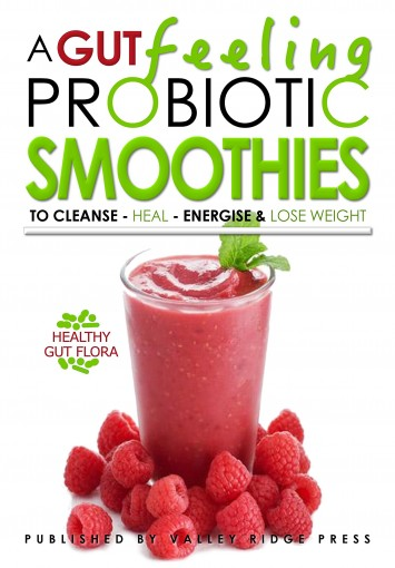 A GUT FEELING. PROBIOTIC SMOOTHIES: TO CLEANSE – HEAL – ENERGISE & LOSE WEIGHT. by Oliver Michaels