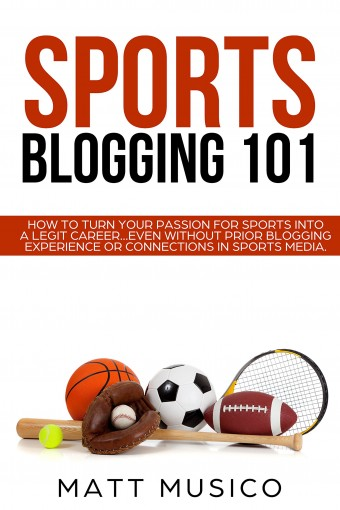 Sports Blogging 101: How to Turn Your Passion into a Legit Career…Even Without Prior Blogging Experience or Connections in Sports Media by Matt Musico