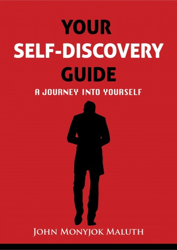 Your Self Discovery Guide: A Journey Into Yourself (Personal and Professional Development Book 1) by John Monyjok Maluth