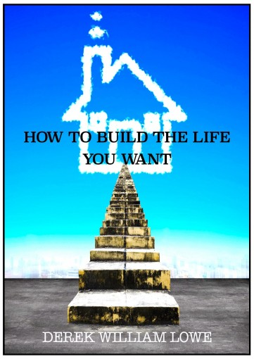 How To Build The Life You Want by Derek William Lowe