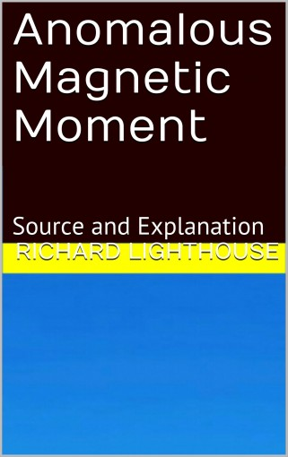 Anomalous Magnetic Moment: Source and Explanation by Richard Lighthouse