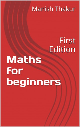 Maths for beginners: First Edition by Manish Thakur