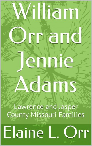 William Orr and Jennie Adams: Lawrence and Jasper County Missouri Families by Elaine L. Orr
