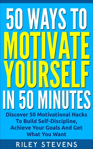 50 Ways To Motivate Yourself In 50 Minutes: Discover 50 Motivational Hacks To Build Self-Discipline, Achieve Your Goals And Get What You Want (Positive … Confidence Hacks and Become Unstoppable) by Riley Stevens