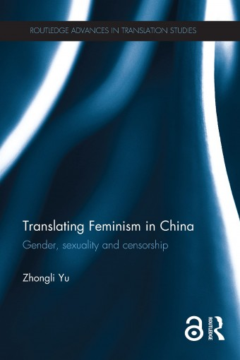 Translating Feminism in China: Gender, Sexuality and Censorship (Routledge Advances in Translation and Interpreting Studies) by Zhongli Yu