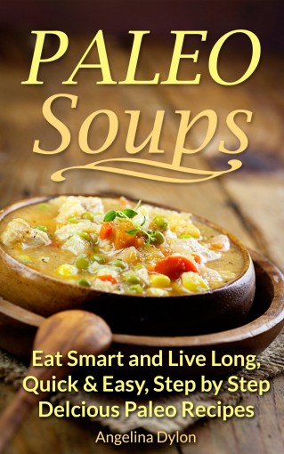 Paleo Soups: Eat Smart and Live Long: Quick & Easy, Step by Step Delicious Paleo Recipes by Jamie Flay