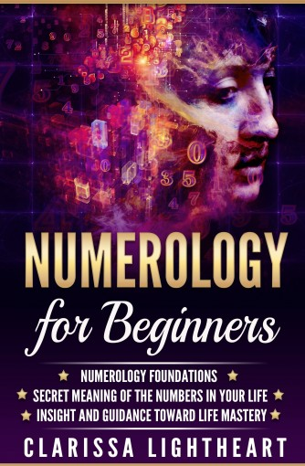 Numerology for Beginners: Numerology Foundations – Secret Meaning of the Numbers in Your Life – Insight and Guidance Toward Life Mastery by Clarissa Lightheart