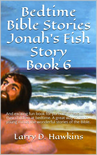 Bedtime Bible Stories Jonah's Fish Story Book 6: And exciting fun book for parents to read to their children at bedtime. A great way to teach young minds the wonderful stories of the Bible. by Larry D. Hawkins