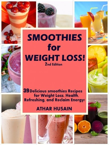 SMOOTHIES FOR  WEIGHT LOSS!: 39 Delicious smoothies Recipes for Weight Loss, Health, Refreshing, and Reclaim Energy! by ATHAR HUSAIN