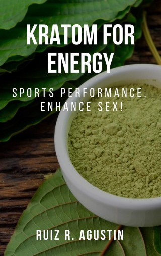 kratom For energy : Sports Performance, Enhance Sex! : (Potent Plant Natural, Mental Clarity, Herbal Supplementation, Energy Boost,  Kratom For Muscle Mass, Lose Weight, Kratom To Improve Memory) by Agustin  Ruiz