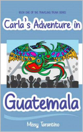 Carla's Adventure in Guatemala: Book One of the Traveling Trunk Series by Missy Tarantino