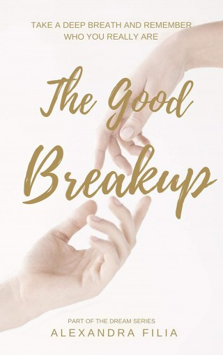 The Good Breakup: Take a Deep Breath and Remember Who You Really Are (Dream Series Book 2) by Alexandra Filia