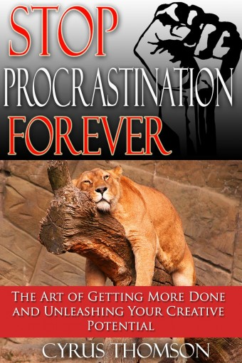 Stop Procrastination Forever: The Art of Getting More Done and Unleashing Your Creative Potential (Productivity, Time Management and Procrastination Book 1) by Cyrus Thomson