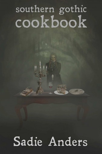 Southern Gothic Cookbook: Southern family recipes with a supernatural twist by Sadie Anders
