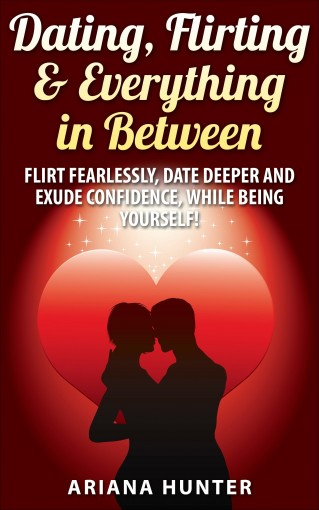 Dating, Flirting & Everything in Between: Flirt Fearlessly, Date Deeper and Exude Confidence, While Being Yourself! (Flirting- Dating-Confidence) by Ariana Hunter