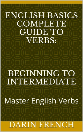 English Basics Complete Guide to Verbs: Beginning to Intermediate: Master English Verbs by Darin French