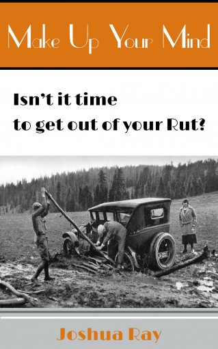 Make Up Your Mind: Isn't it Time to Get Out of Your Rut? by Joshua Ray