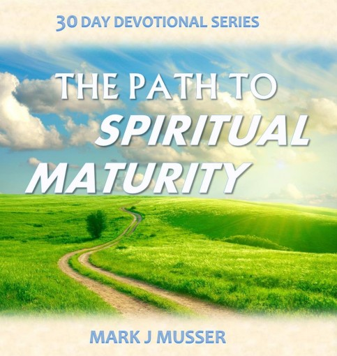The Path to Spiritual Maturity (30 Day Devotional Series Book 5) by Mark J Musser