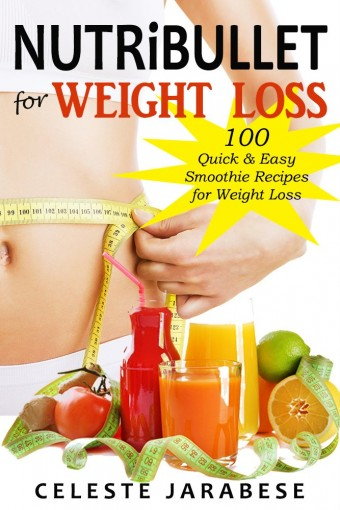 Nutribullet Recipes for Weight Loss: 100 Healthy Smoothie Recipes to Help You Lose Weight Naturally by Celeste Jarabese
