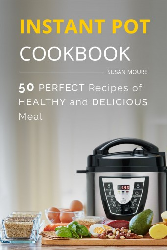 The Instant Pot Cookbook: 50 Perfect Recipes of Healthy and Delicious Meal (Meat, Poultry, Fish, Ribs, Vegetables, Chili, Curry, Stew Recipes), the Easiest Way To Cook Your Perfect Dinner by Susan Moure