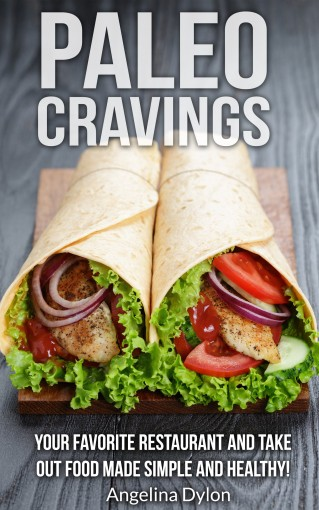 Paleo Cravings: Your Favorite Restaurant and Take Out Food Made Simple and Healthy! by Angelina Dylon