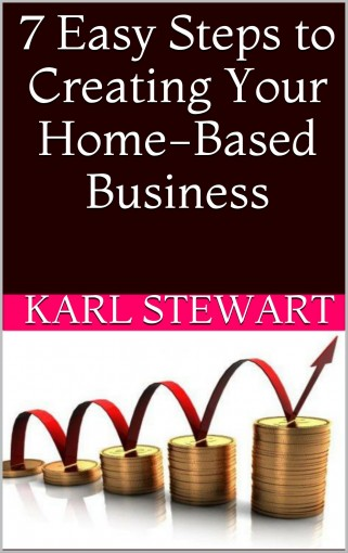 7 Easy Steps to Creating Your Home-Based Business (Entrepreneur Series Book 1) by Karl Stewart