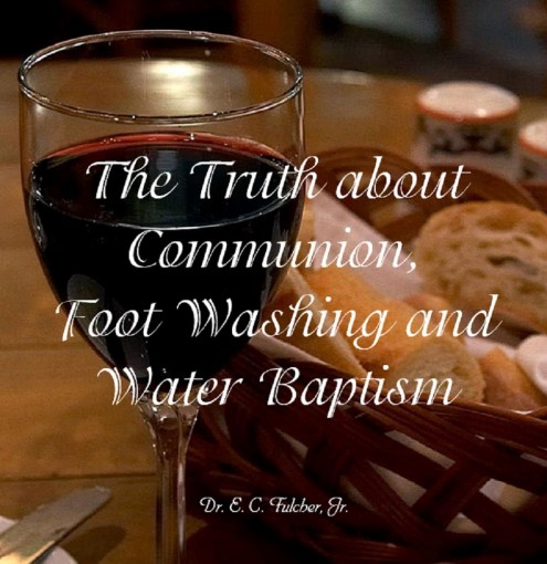 The Truth about Communion, Foot Washing and Water Baptism by Dr E C Fulcher Jr