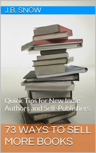 73 Ways to Sell More Books: Quick Tips for New Indie Authors and Self-Publishers (Transcend Mediocrity Book 47) by J.B. Snow