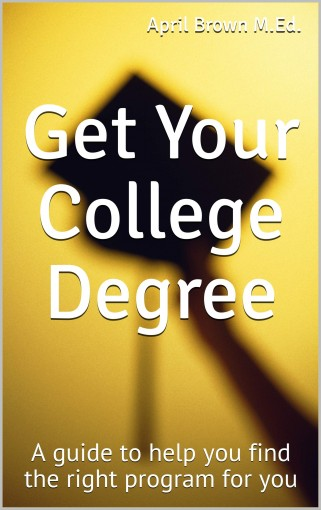 Get Your College Degree: A guide to help you find the right program for you by Brown M.Ed., April