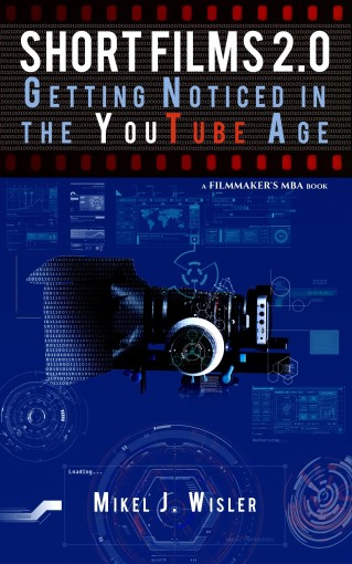 Short Films 2.0: Getting Noticed in the YouTube Age (A Filmmaker's MBA Book) by Mikel J. Wisler