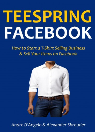 TEESPRING FACEBOOK: How to Start a T-Shirt Selling Business & Sell Your Items on Facebook by Andre D'Angelo