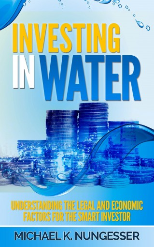 Investing in Water: Understanding the Legal and Economic Factors for the Smart Investor by Michael Nungesser